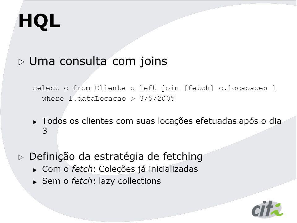 HQL  Uma consulta com joins select c from Cliente c left join [fetch] c.locacaoes l where l.dataLocacao > 3/5/2005  Todos os clientes com suas locaç