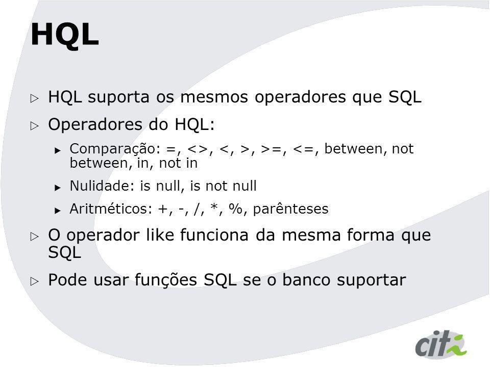 HQL  HQL suporta os mesmos operadores que SQL  Operadores do HQL:  Comparação: =, <>,, >=, <=, between, not between, in, not in  Nulidade: is null
