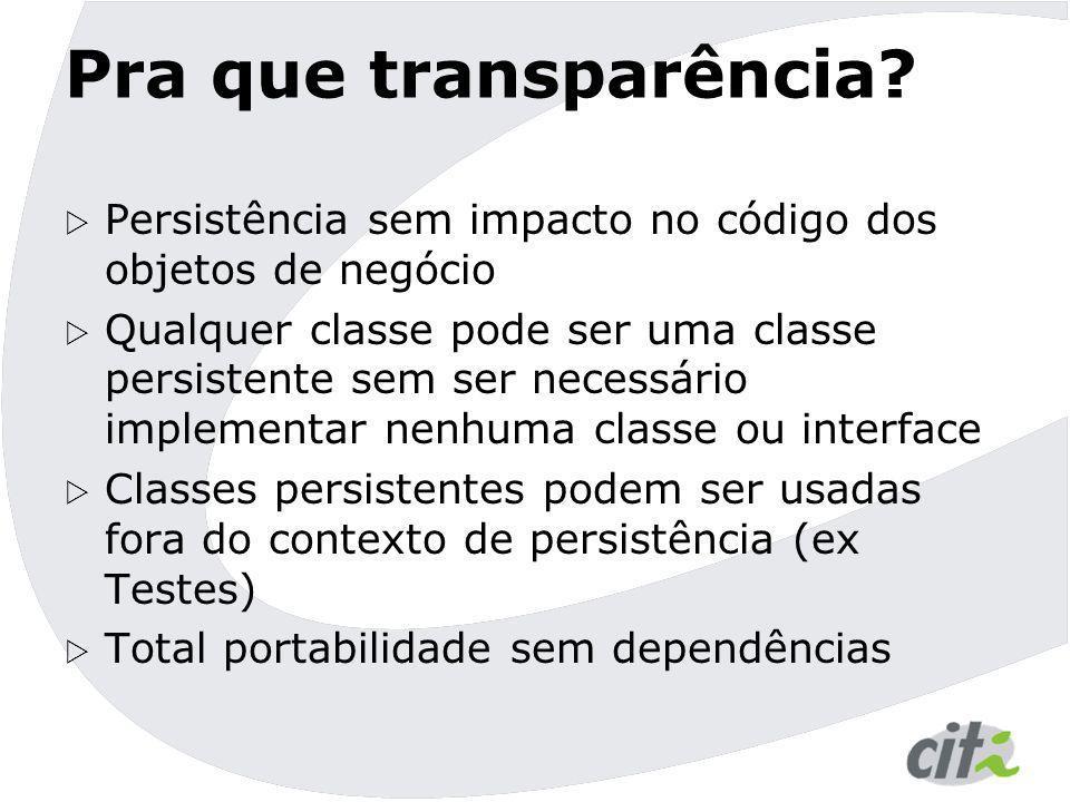 Pra que transparência?  Persistência sem impacto no código dos objetos de negócio  Qualquer classe pode ser uma classe persistente sem ser necessári