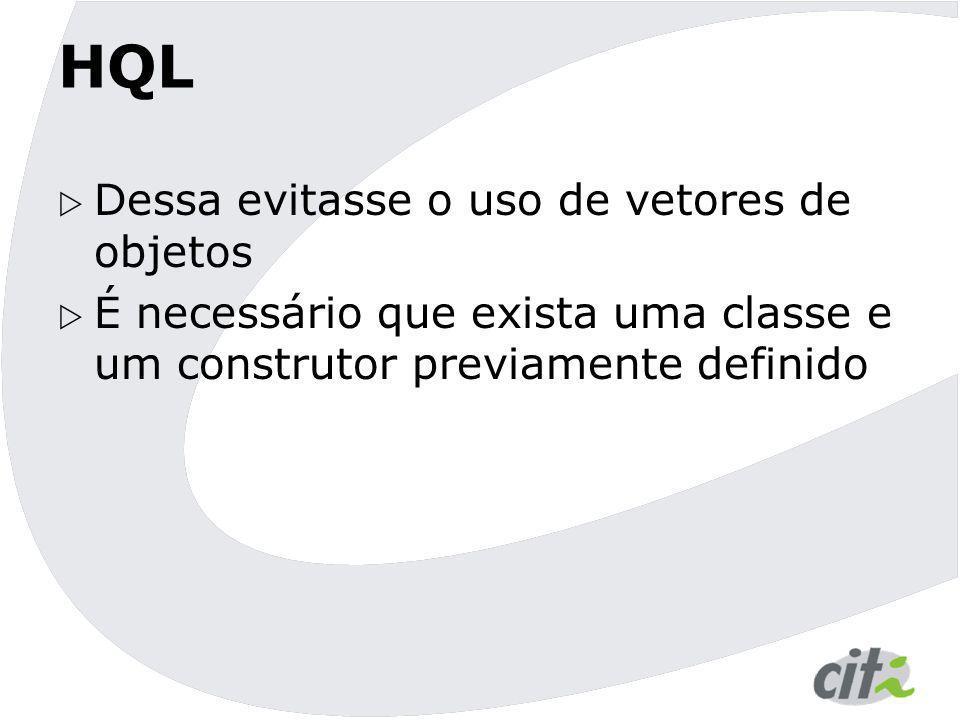 HQL  Dessa evitasse o uso de vetores de objetos  É necessário que exista uma classe e um construtor previamente definido