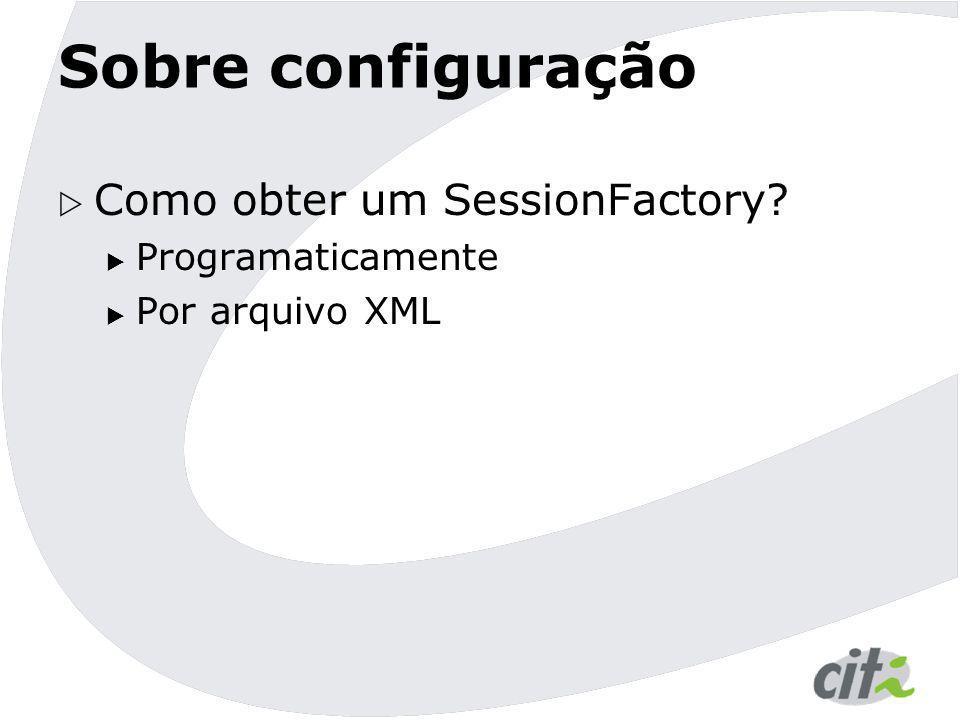 Sobre configuração  Como obter um SessionFactory?  Programaticamente  Por arquivo XML
