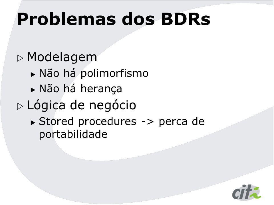 Problemas dos BDRs  Modelagem  Não há polimorfismo  Não há herança  Lógica de negócio  Stored procedures -> perca de portabilidade