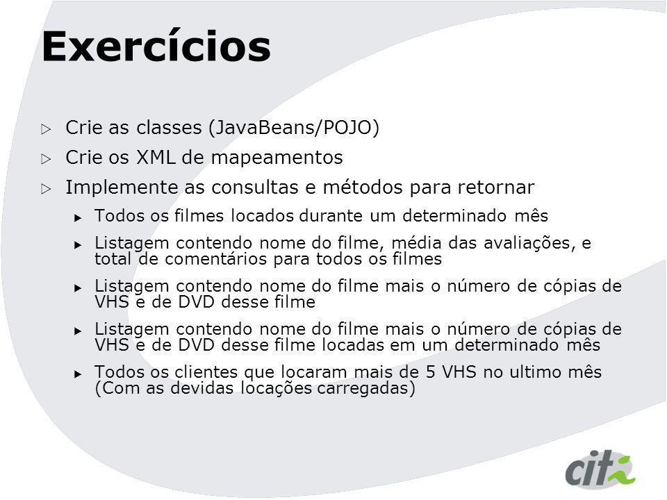 Exercícios  Crie as classes (JavaBeans/POJO)  Crie os XML de mapeamentos  Implemente as consultas e métodos para retornar  Todos os filmes locados
