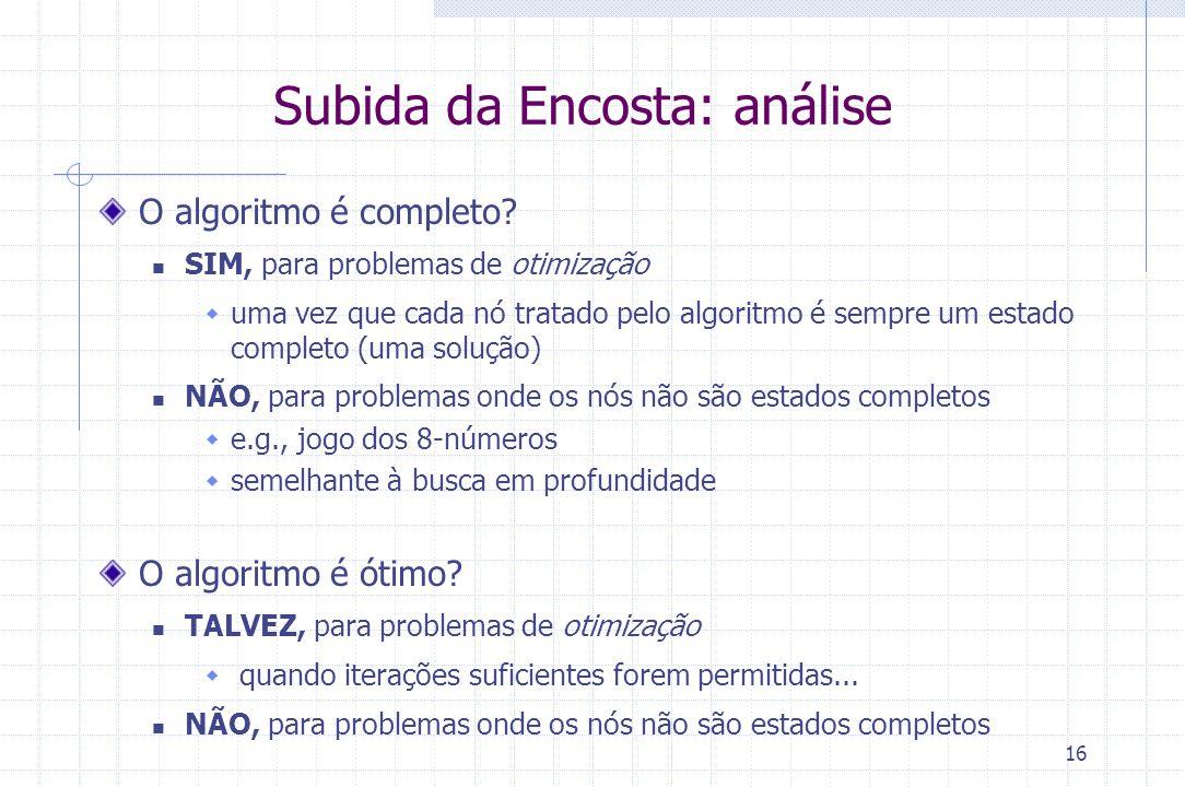 16 Subida da Encosta: análise O algoritmo é completo? SIM, para problemas de otimização  uma vez que cada nó tratado pelo algoritmo é sempre um estad