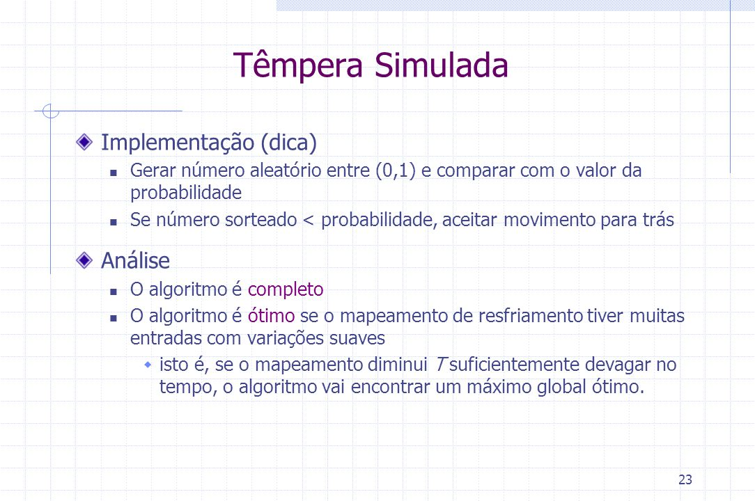23 Têmpera Simulada Implementação (dica) Gerar número aleatório entre (0,1) e comparar com o valor da probabilidade Se número sorteado < probabilidade