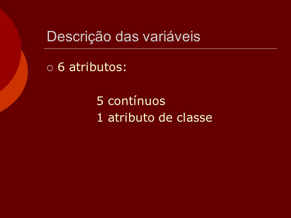 Descrição das variáveis  6 atributos: 5 contínuos 1 atributo de classe