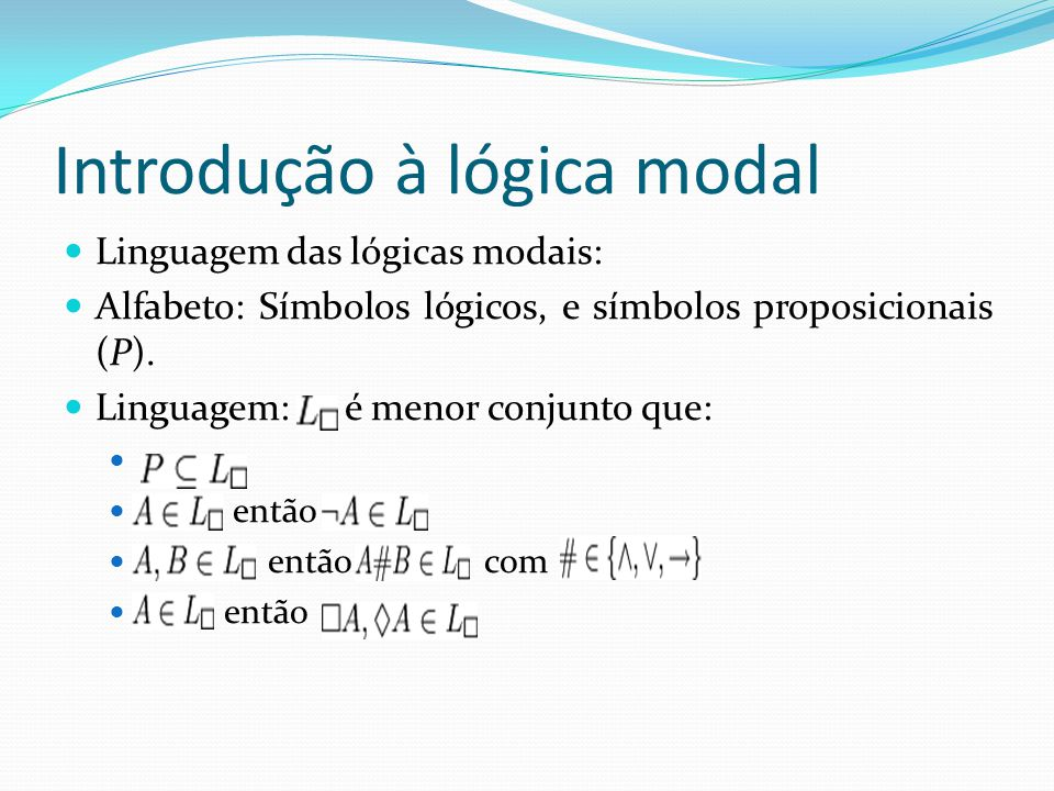 Introdução à lógica modal Linguagem das lógicas modais: Alfabeto: Símbolos lógicos, e símbolos proposicionais (P).
