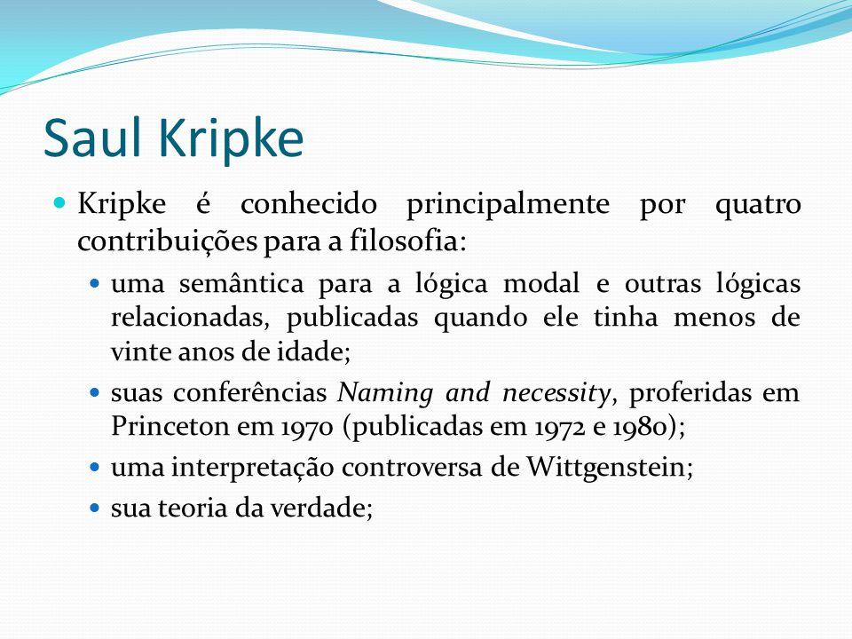 Saul Kripke Kripke é conhecido principalmente por quatro contribuições para a filosofia: uma semântica para a lógica modal e outras lógicas relacionadas, publicadas quando ele tinha menos de vinte anos de idade; suas conferências Naming and necessity, proferidas em Princeton em 1970 (publicadas em 1972 e 1980); uma interpretação controversa de Wittgenstein; sua teoria da verdade;