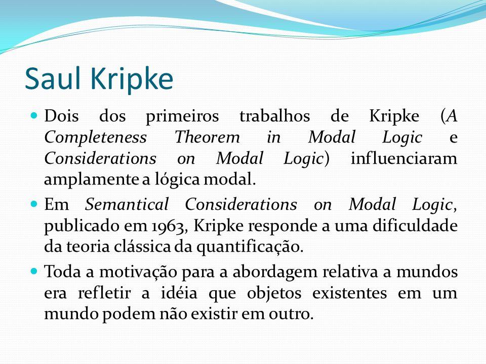 Saul Kripke Dois dos primeiros trabalhos de Kripke (A Completeness Theorem in Modal Logic e Considerations on Modal Logic) influenciaram amplamente a lógica modal.