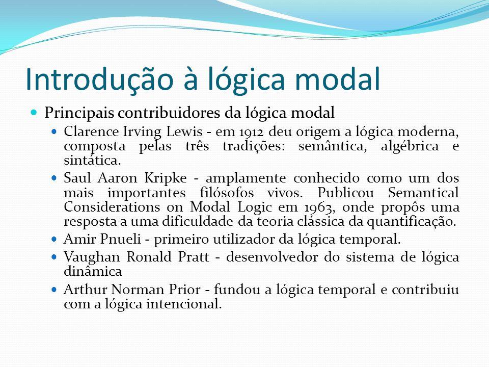 Introdução à lógica modal Principais contribuidores da lógica modal Clarence Irving Lewis - em 1912 deu origem a lógica moderna, composta pelas três tradições: semântica, algébrica e sintática.