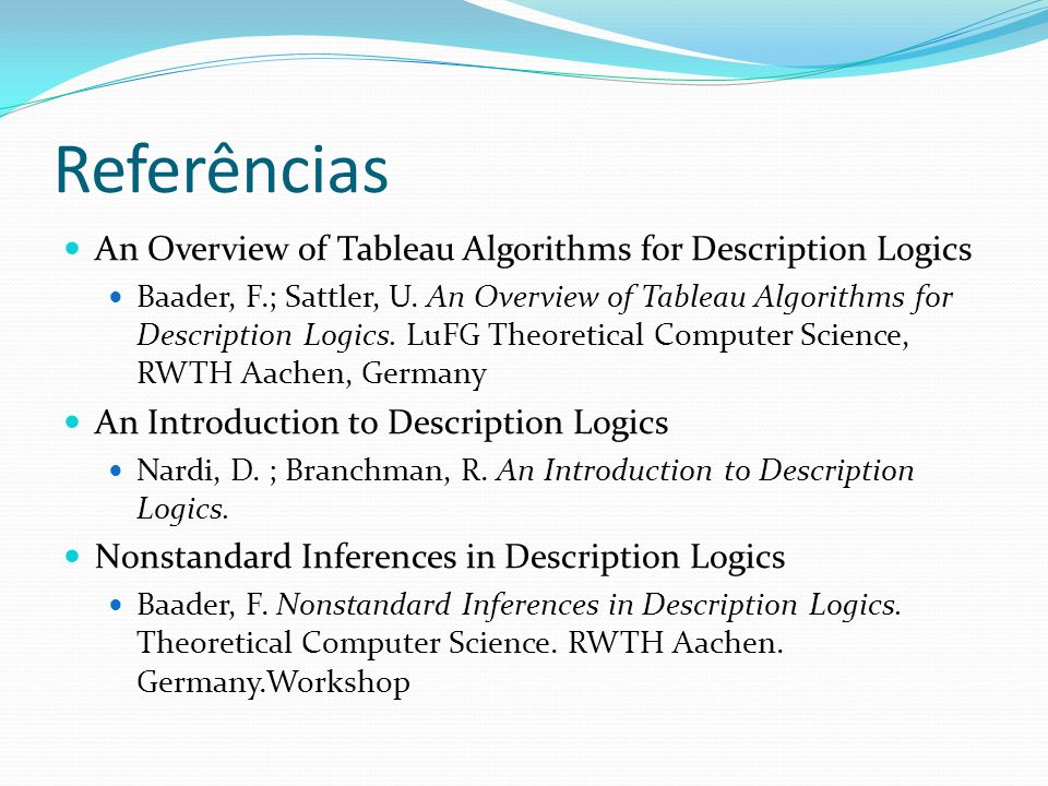 Referências An Overview of Tableau Algorithms for Description Logics Baader, F.; Sattler, U. An Overview of Tableau Algorithms for Description Logics.