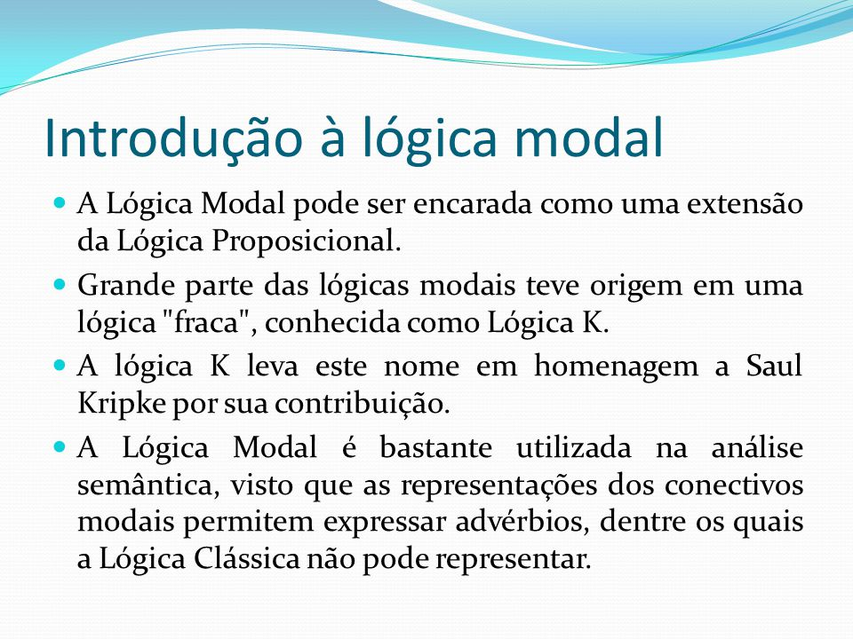 Introdução à lógica modal A Lógica Modal pode ser encarada como uma extensão da Lógica Proposicional.