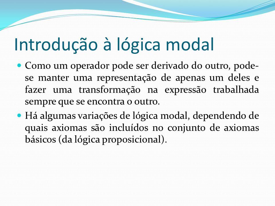 Introdução à lógica modal Como um operador pode ser derivado do outro, pode- se manter uma representação de apenas um deles e fazer uma transformação na expressão trabalhada sempre que se encontra o outro.