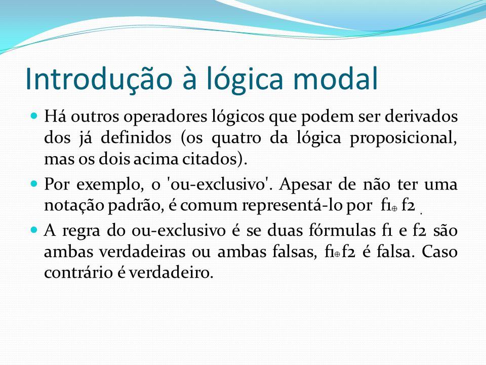 Introdução à lógica modal Há outros operadores lógicos que podem ser derivados dos já definidos (os quatro da lógica proposicional, mas os dois acima citados).