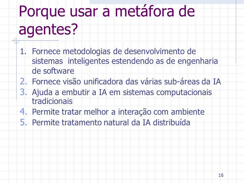 16 Porque usar a metáfora de agentes? 1.Fornece metodologias de desenvolvimento de sistemas inteligentes estendendo as de engenharia de software 2. Fo
