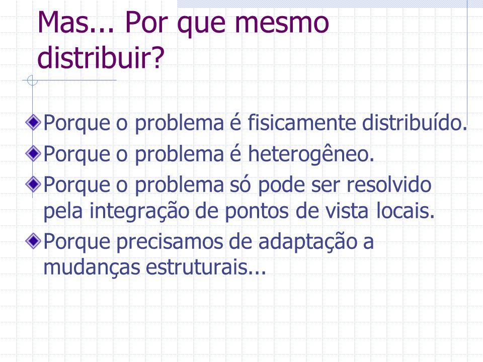 Mas... Por que mesmo distribuir? Porque o problema é fisicamente distribuído. Porque o problema é heterogêneo. Porque o problema só pode ser resolvido