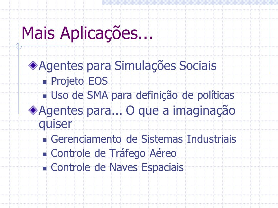 Mais Aplicações... Agentes para Simulações Sociais Projeto EOS Uso de SMA para definição de políticas Agentes para... O que a imaginação quiser Gerenc