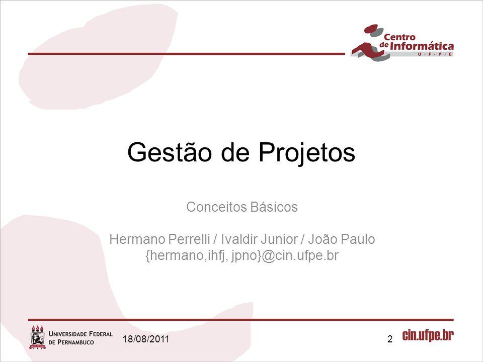 18/08/20112 Gestão de Projetos Conceitos Básicos Hermano Perrelli / Ivaldir Junior / João Paulo {hermano,ihfj, jpno}@cin.ufpe.br