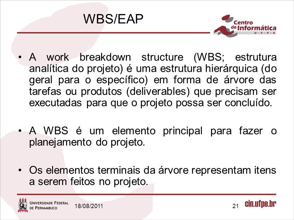 18/08/201121 WBS/EAP A work breakdown structure (WBS; estrutura analítica do projeto) é uma estrutura hierárquica (do geral para o específico) em forma de árvore das tarefas ou produtos (deliverables) que precisam ser executadas para que o projeto possa ser concluído.