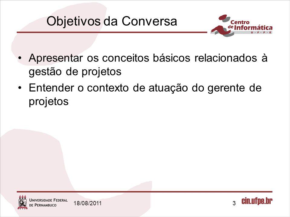18/08/20113 Objetivos da Conversa Apresentar os conceitos básicos relacionados à gestão de projetos Entender o contexto de atuação do gerente de projetos