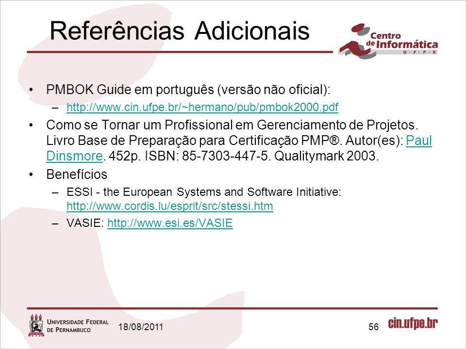 18/08/201156 Referências Adicionais PMBOK Guide em português (versão não oficial): –http://www.cin.ufpe.br/~hermano/pub/pmbok2000.pdfhttp://www.cin.ufpe.br/~hermano/pub/pmbok2000.pdf Como se Tornar um Profissional em Gerenciamento de Projetos.