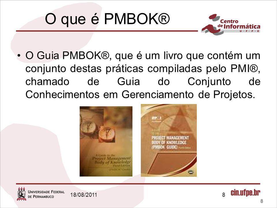 18/08/20118 O que é PMBOK® O Guia PMBOK®, que é um livro que contém um conjunto destas práticas compiladas pelo PMI®, chamado de Guia do Conjunto de Conhecimentos em Gerenciamento de Projetos.