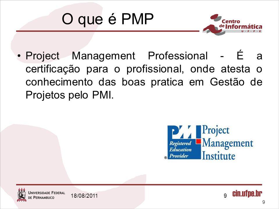 18/08/20119 O que é PMP Project Management Professional - É a certificação para o profissional, onde atesta o conhecimento das boas pratica em Gestão de Projetos pelo PMI.