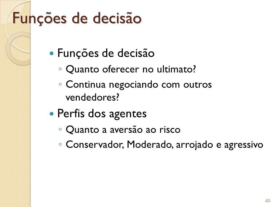 Funções de decisão ◦ Quanto oferecer no ultimato? ◦ Continua negociando com outros vendedores? Perfis dos agentes ◦ Quanto a aversão ao risco ◦ Conser