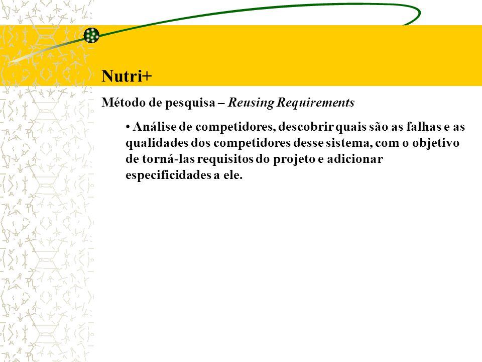 Nutri+ Método de pesquisa – Reusing Requirements Análise de competidores, descobrir quais são as falhas e as qualidades dos competidores desse sistema, com o objetivo de torná-las requisitos do projeto e adicionar especificidades a ele.