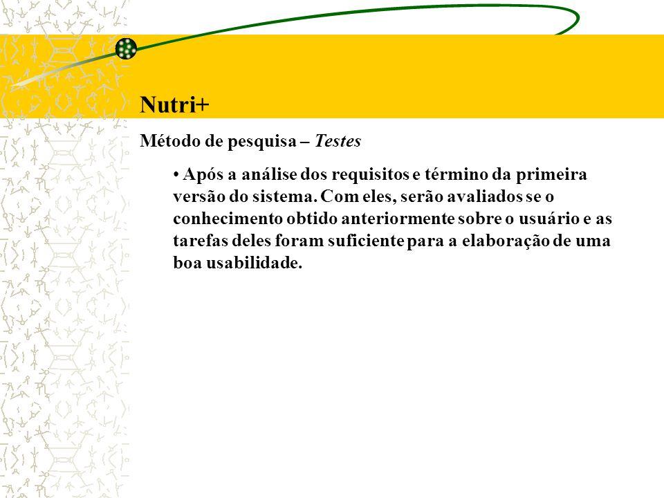 Nutri+ Método de pesquisa – Testes Após a análise dos requisitos e término da primeira versão do sistema. Com eles, serão avaliados se o conhecimento