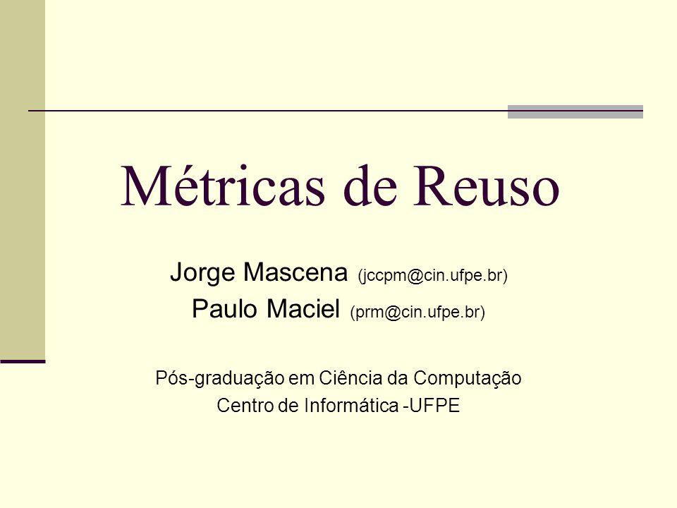 Métricas de Reuso Jorge Mascena (jccpm@cin.ufpe.br) Paulo Maciel (prm@cin.ufpe.br) Pós-graduação em Ciência da Computação Centro de Informática -UFPE