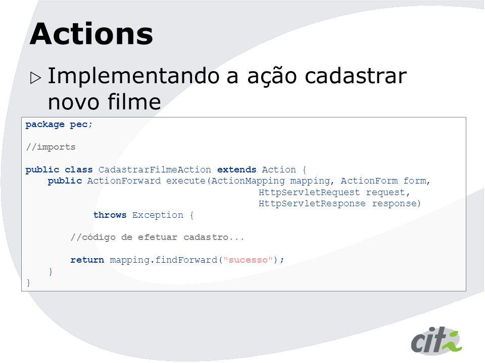 Actions  Implementando a ação cadastrar novo filme package pec; //imports public class CadastrarFilmeAction extends Action { public ActionForward exe