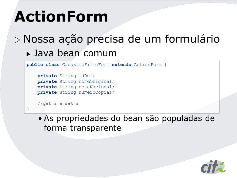 ActionForm  Nossa ação precisa de um formulário  Java bean comum As propriedades do bean são populadas de forma transparente public class CadastroFi
