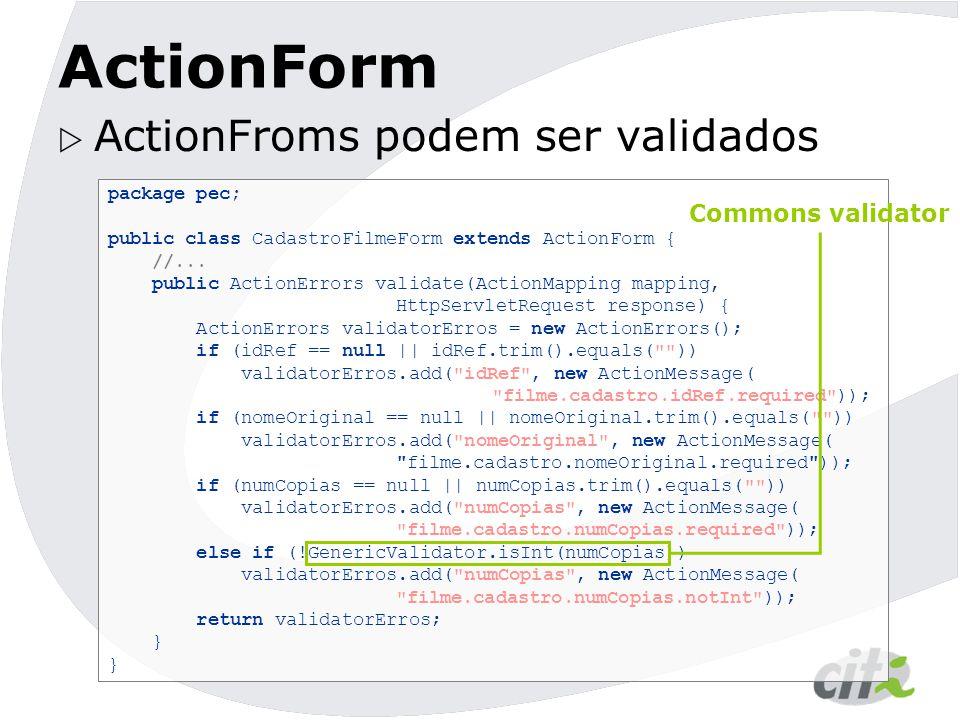 ActionForm  ActionFroms podem ser validados package pec; public class CadastroFilmeForm extends ActionForm { //... public ActionErrors validate(Actio