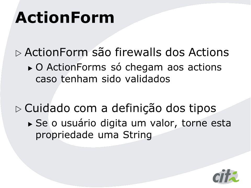 ActionForm  ActionForm são firewalls dos Actions  O ActionForms só chegam aos actions caso tenham sido validados  Cuidado com a definição dos tipos