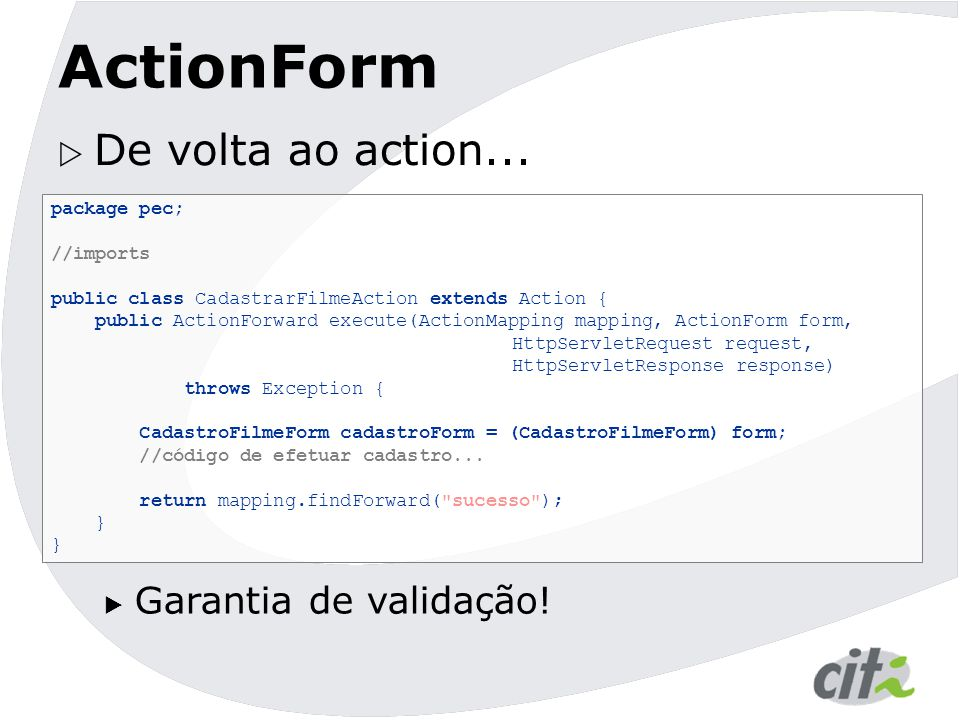 ActionForm  De volta ao action... package pec; //imports public class CadastrarFilmeAction extends Action { public ActionForward execute(ActionMappin