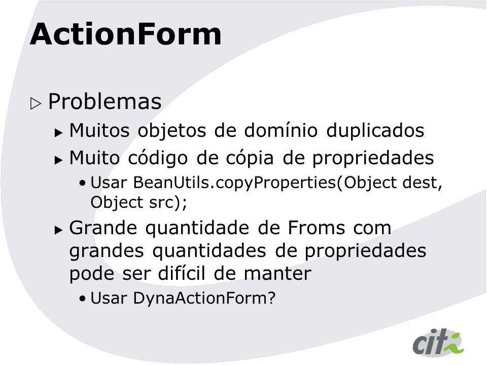 ActionForm  Problemas  Muitos objetos de domínio duplicados  Muito código de cópia de propriedades Usar BeanUtils.copyProperties(Object dest, Objec