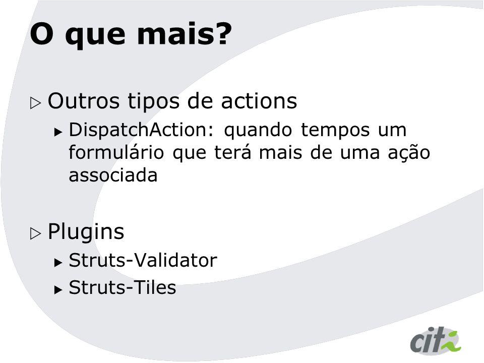 O que mais?  Outros tipos de actions  DispatchAction: quando tempos um formulário que terá mais de uma ação associada  Plugins  Struts-Validator 