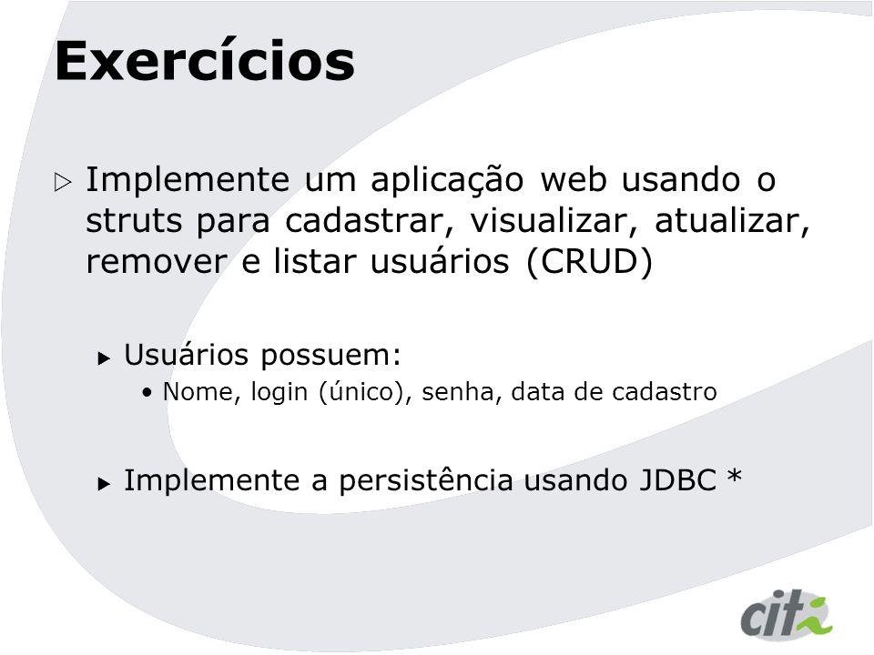 Exercícios  Implemente um aplicação web usando o struts para cadastrar, visualizar, atualizar, remover e listar usuários (CRUD)  Usuários possuem: N