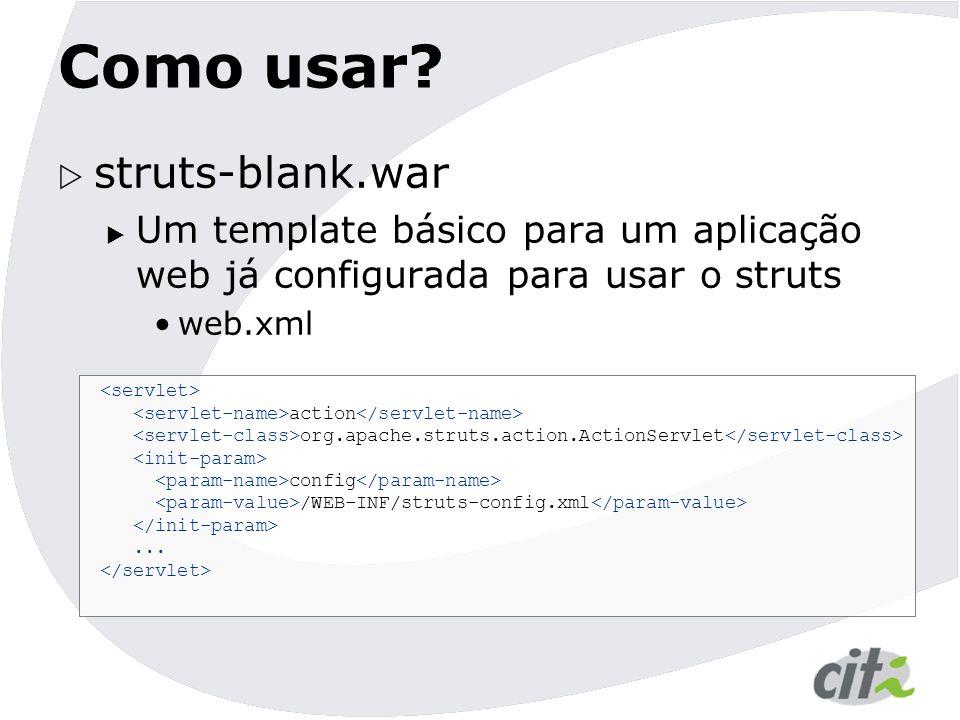 Como usar?  struts-blank.war  Um template básico para um aplicação web já configurada para usar o struts web.xml action org.apache.struts.action.Act