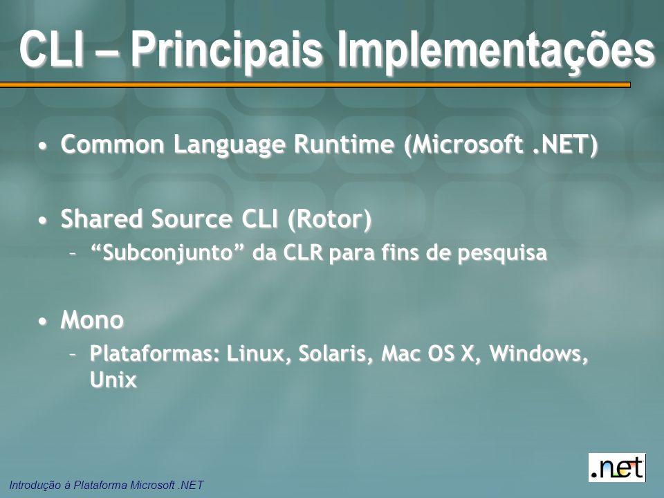Introdução à Plataforma Microsoft.NET CLI – Principais Implementações Common Language Runtime (Microsoft.NET)Common Language Runtime (Microsoft.NET) Shared Source CLI (Rotor)Shared Source CLI (Rotor) – Subconjunto da CLR para fins de pesquisa MonoMono –Plataformas: Linux, Solaris, Mac OS X, Windows, Unix