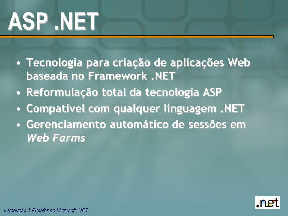 Introdução à Plataforma Microsoft.NET ASP.NET Tecnologia para criação de aplicações Web baseada no Framework.NETTecnologia para criação de aplicações Web baseada no Framework.NET Reformulação total da tecnologia ASPReformulação total da tecnologia ASP Compatível com qualquer linguagem.NETCompatível com qualquer linguagem.NET Gerenciamento automático de sessões em Web FarmsGerenciamento automático de sessões em Web Farms