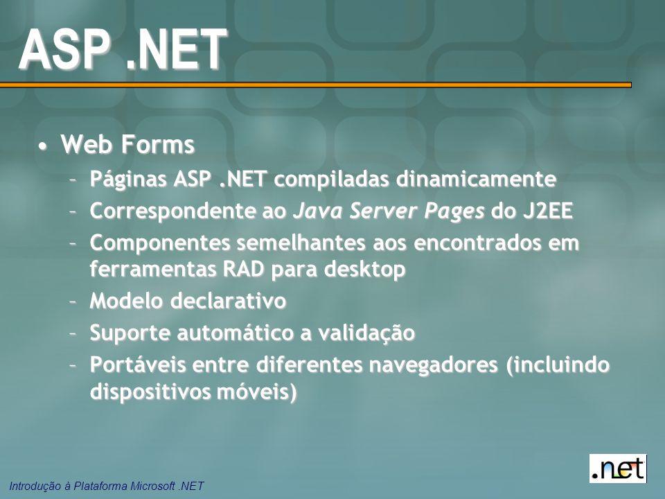 Introdução à Plataforma Microsoft.NET ASP.NET Web FormsWeb Forms –Páginas ASP.NET compiladas dinamicamente –Correspondente ao Java Server Pages do J2EE –Componentes semelhantes aos encontrados em ferramentas RAD para desktop –Modelo declarativo –Suporte automático a validação –Portáveis entre diferentes navegadores (incluindo dispositivos móveis)