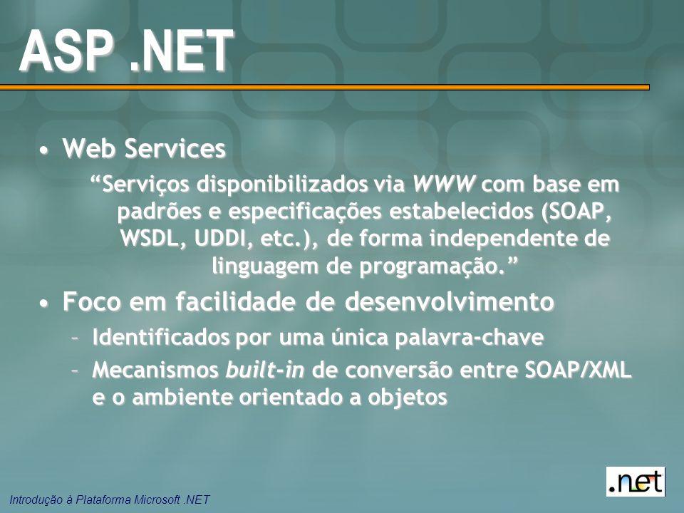 Introdução à Plataforma Microsoft.NET ASP.NET Web ServicesWeb Services Serviços disponibilizados via WWW com base em padrões e especificações estabelecidos (SOAP, WSDL, UDDI, etc.), de forma independente de linguagem de programação. Foco em facilidade de desenvolvimentoFoco em facilidade de desenvolvimento –Identificados por uma única palavra-chave –Mecanismos built-in de conversão entre SOAP/XML e o ambiente orientado a objetos