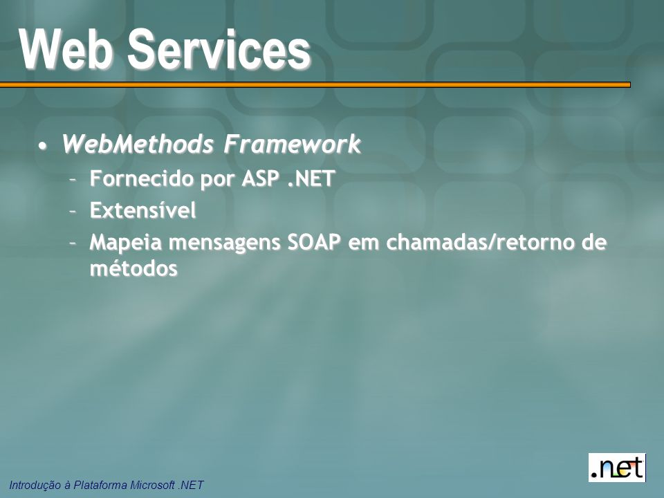 Introdução à Plataforma Microsoft.NET Web Services WebMethods FrameworkWebMethods Framework –Fornecido por ASP.NET –Extensível –Mapeia mensagens SOAP em chamadas/retorno de métodos