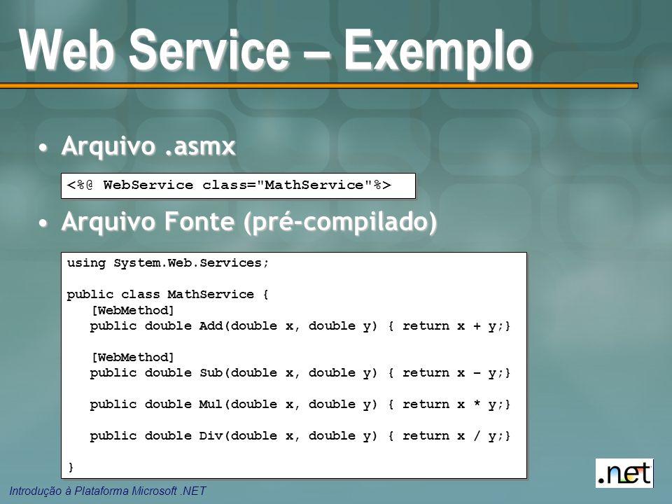 Introdução à Plataforma Microsoft.NET Arquivo.asmxArquivo.asmx Arquivo Fonte (pré-compilado)Arquivo Fonte (pré-compilado) Web Service – Exemplo using System.Web.Services; public class MathService { [WebMethod] public double Add(double x, double y) { return x + y;} [WebMethod] public double Sub(double x, double y) { return x – y;} public double Mul(double x, double y) { return x * y;} public double Div(double x, double y) { return x / y;} } using System.Web.Services; public class MathService { [WebMethod] public double Add(double x, double y) { return x + y;} [WebMethod] public double Sub(double x, double y) { return x – y;} public double Mul(double x, double y) { return x * y;} public double Div(double x, double y) { return x / y;} }