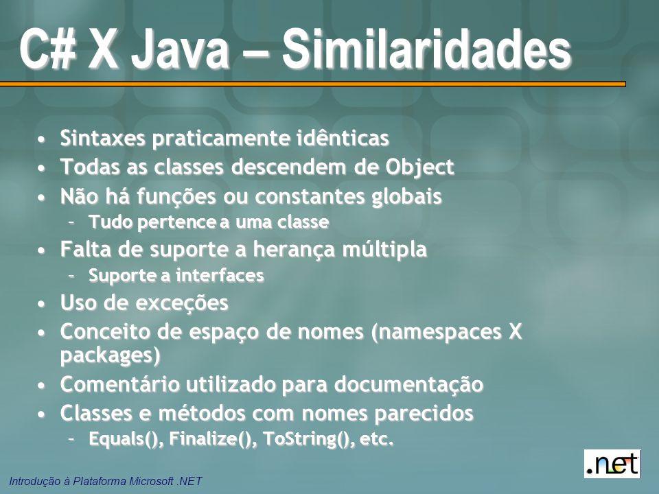 Introdução à Plataforma Microsoft.NET C# X Java – Similaridades Sintaxes praticamente idênticasSintaxes praticamente idênticas Todas as classes descendem de ObjectTodas as classes descendem de Object Não há funções ou constantes globaisNão há funções ou constantes globais –Tudo pertence a uma classe Falta de suporte a herança múltiplaFalta de suporte a herança múltipla –Suporte a interfaces Uso de exceçõesUso de exceções Conceito de espaço de nomes (namespaces X packages)Conceito de espaço de nomes (namespaces X packages) Comentário utilizado para documentaçãoComentário utilizado para documentação Classes e métodos com nomes parecidosClasses e métodos com nomes parecidos –Equals(), Finalize(), ToString(), etc.