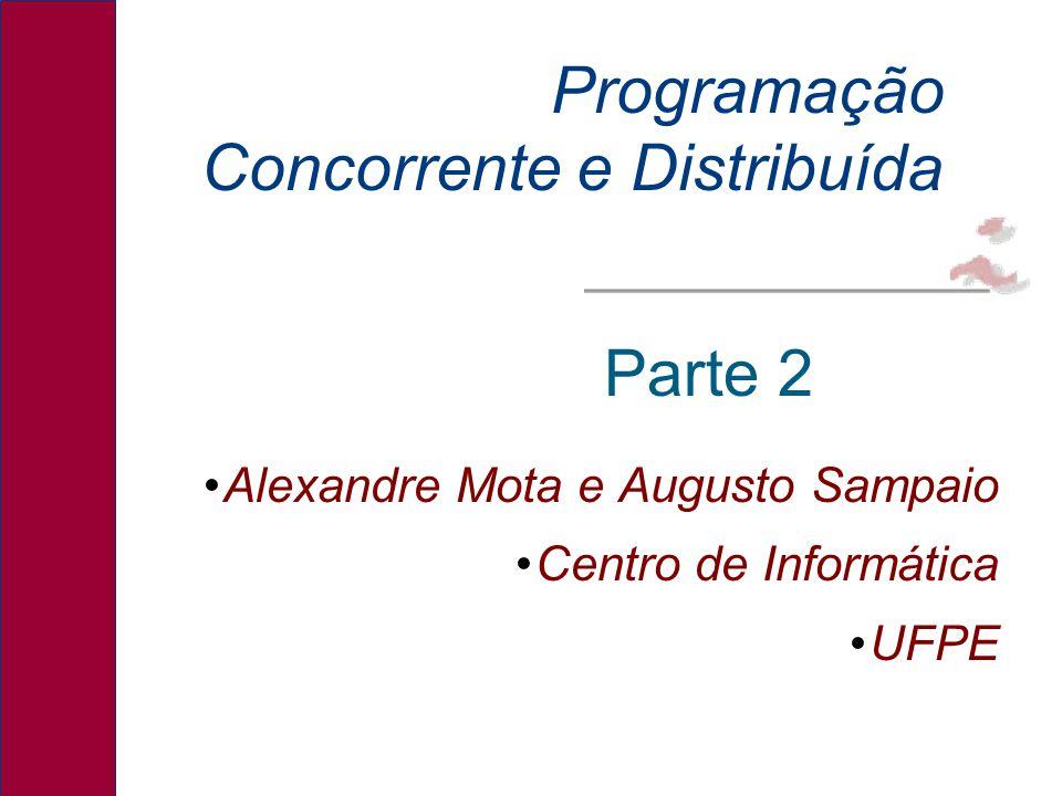 Alexandre Mota e Augusto Sampaio Centro de Informática UFPE Programação Concorrente e Distribuída Parte 2