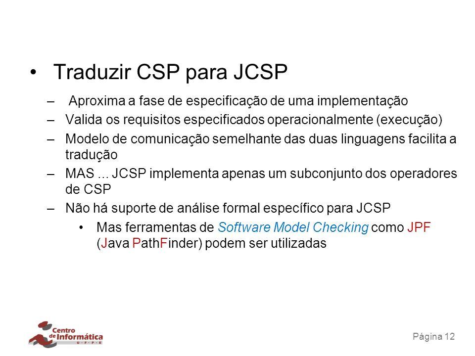 Página 12 Traduzir CSP para JCSP – Aproxima a fase de especificação de uma implementação –Valida os requisitos especificados operacionalmente (execuçã