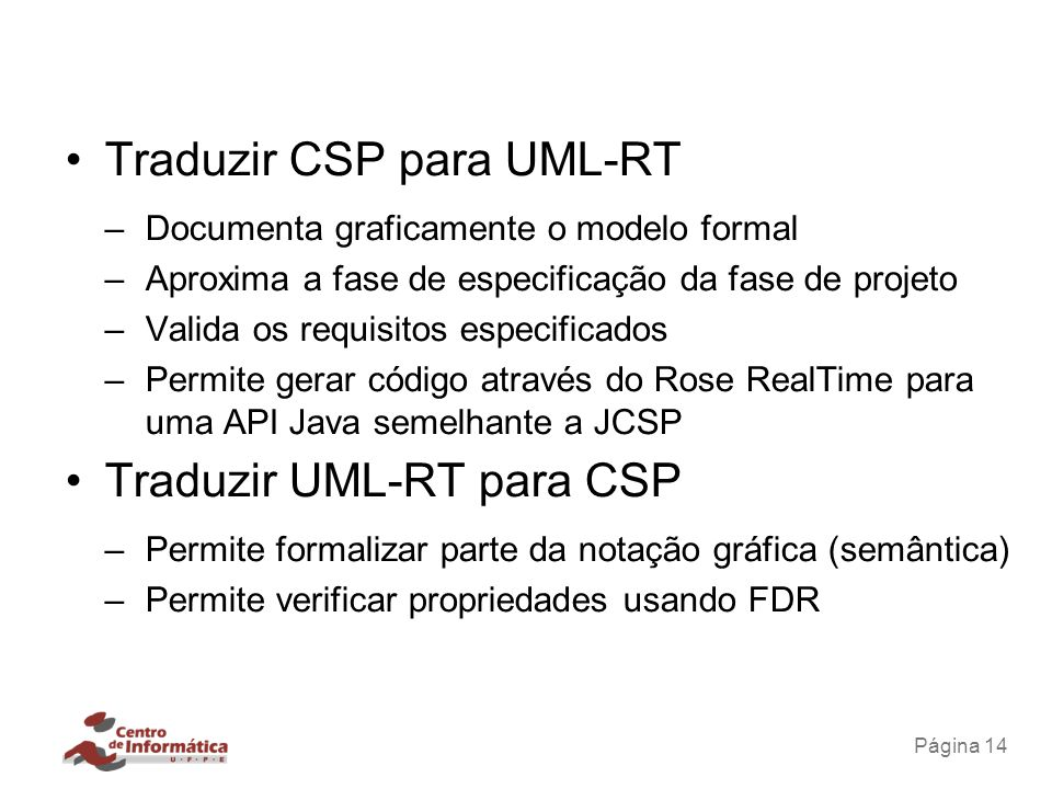 Página 14 Traduzir CSP para UML-RT –Documenta graficamente o modelo formal –Aproxima a fase de especificação da fase de projeto –Valida os requisitos